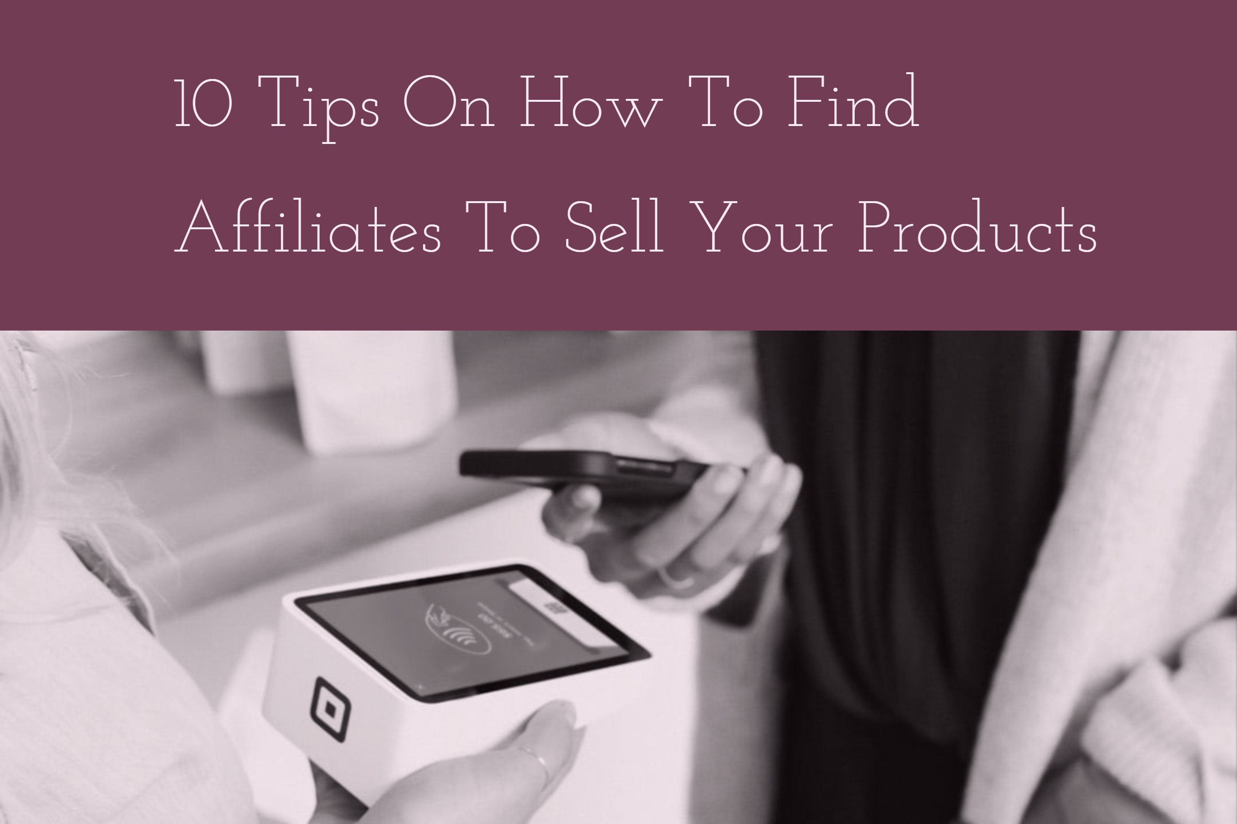 10 Tips On How To Find Affiliates To Sell Your Products (1)