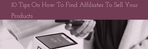 10 Tips On How To Find Affiliates To Sell Your Products